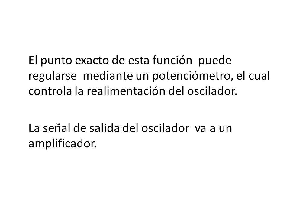 El punto exacto de esta función puede regularse mediante un potenciómetro, el cual controla la realimentación del oscilador.