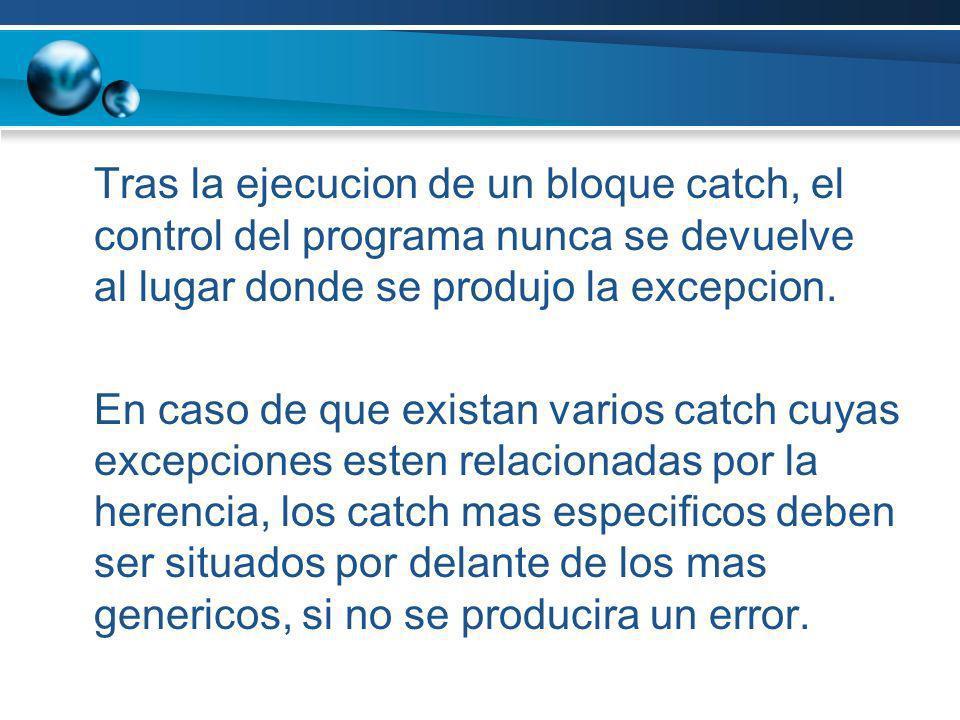 Tras la ejecucion de un bloque catch, el control del programa nunca se devuelve al lugar donde se produjo la excepcion.