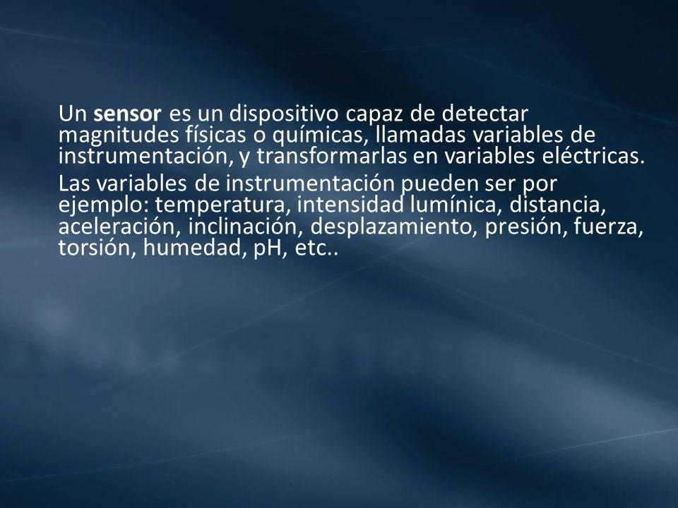 Un sensor es un dispositivo capaz de detectar magnitudes físicas o químicas, llamadas variables de instrumentación, y transformarlas en variables eléctricas.