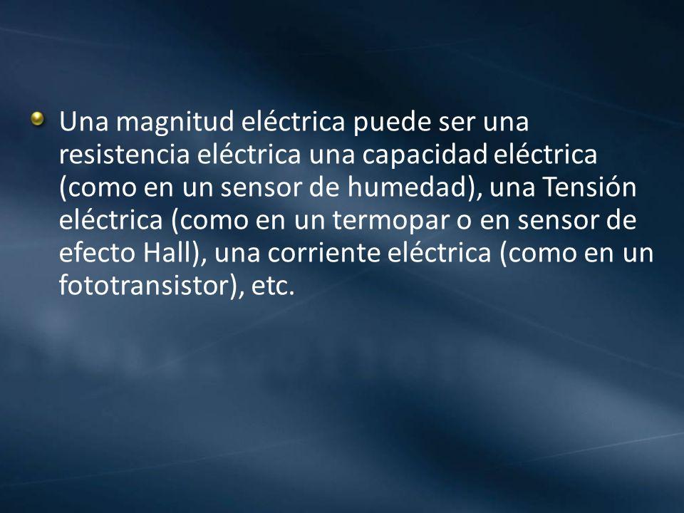 Una magnitud eléctrica puede ser una resistencia eléctrica una capacidad eléctrica (como en un sensor de humedad), una Tensión eléctrica (como en un termopar o en sensor de efecto Hall), una corriente eléctrica (como en un fototransistor), etc.