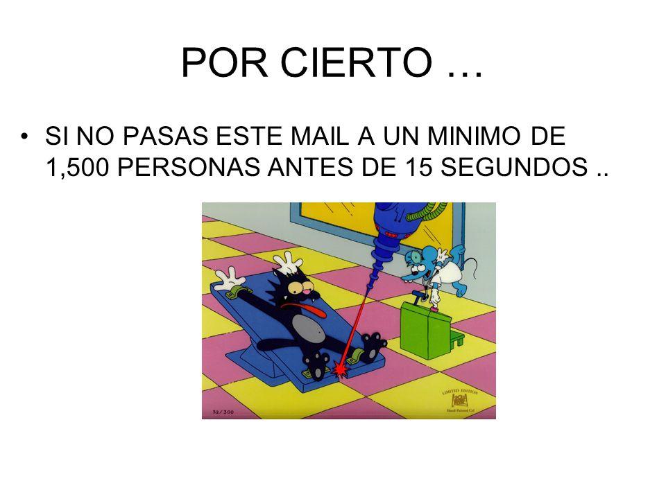 POR CIERTO … SI NO PASAS ESTE MAIL A UN MINIMO DE 1,500 PERSONAS ANTES DE 15 SEGUNDOS ..