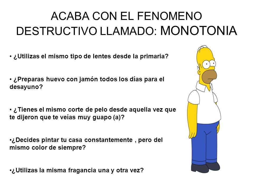 ACABA CON EL FENOMENO DESTRUCTIVO LLAMADO: MONOTONIA