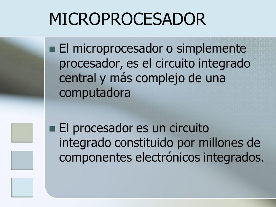 MICROPROCESADOR El microprocesador o simplemente procesador, es el circuito integrado central y más complejo de una computadora.