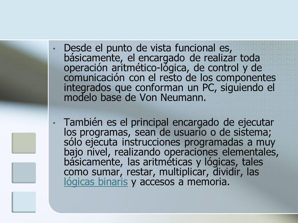 Desde el punto de vista funcional es, básicamente, el encargado de realizar toda operación aritmético-lógica, de control y de comunicación con el resto de los componentes integrados que conforman un PC, siguiendo el modelo base de Von Neumann.