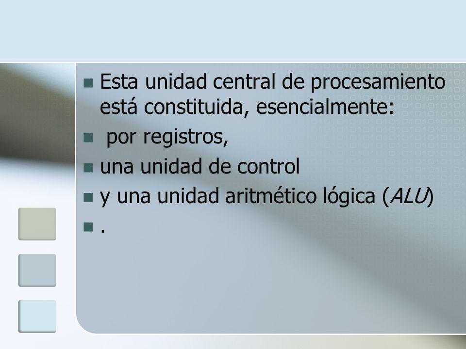 Esta unidad central de procesamiento está constituida, esencialmente: