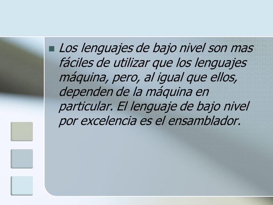 Los lenguajes de bajo nivel son mas fáciles de utilizar que los lenguajes máquina, pero, al igual que ellos, dependen de la máquina en particular.