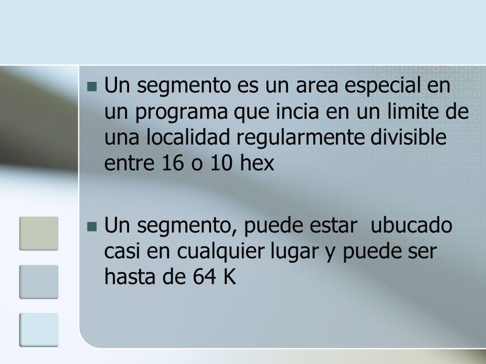 Un segmento es un area especial en un programa que incia en un limite de una localidad regularmente divisible entre 16 o 10 hex