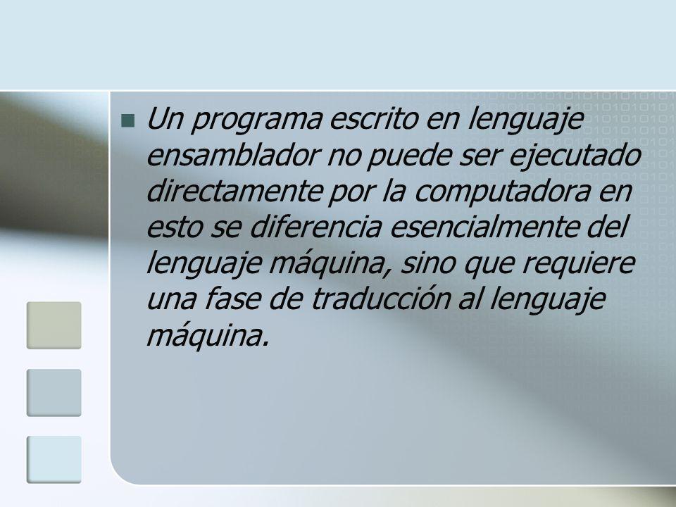 Un programa escrito en lenguaje ensamblador no puede ser ejecutado directamente por la computadora en esto se diferencia esencialmente del lenguaje máquina, sino que requiere una fase de traducción al lenguaje máquina.