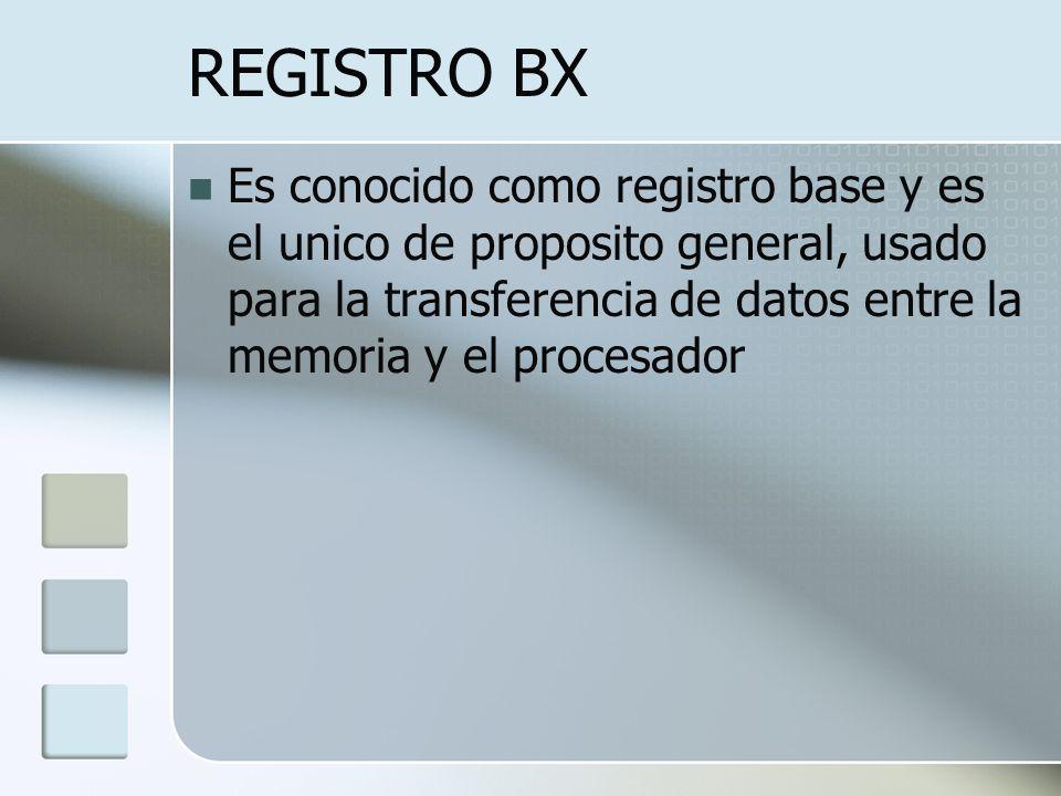 REGISTRO BX Es conocido como registro base y es el unico de proposito general, usado para la transferencia de datos entre la memoria y el procesador.