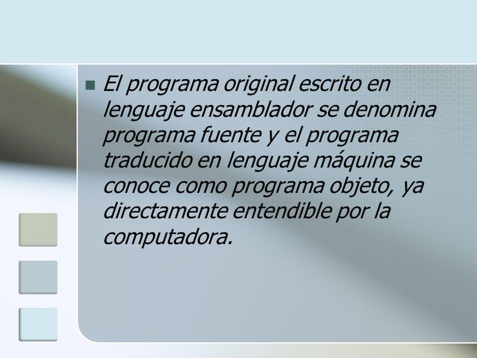 El programa original escrito en lenguaje ensamblador se denomina programa fuente y el programa traducido en lenguaje máquina se conoce como programa objeto, ya directamente entendible por la computadora.