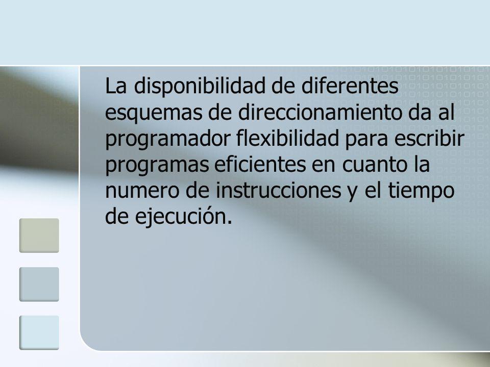 La disponibilidad de diferentes esquemas de direccionamiento da al programador flexibilidad para escribir programas eficientes en cuanto la numero de instrucciones y el tiempo de ejecución.