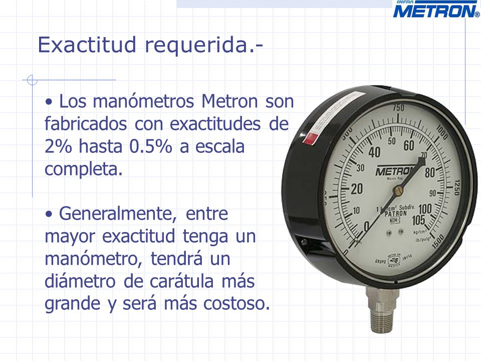 Exactitud requerida.- Los manómetros Metron son fabricados con exactitudes de 2% hasta 0.5% a escala completa.