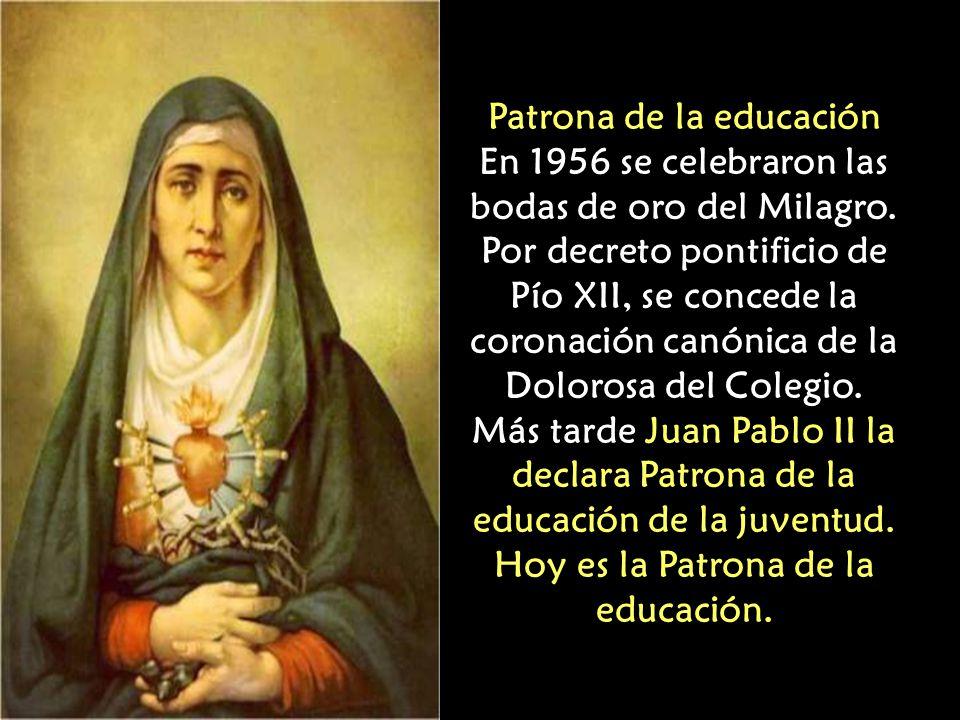 Patrona de la educación En 1956 se celebraron las bodas de oro del Milagro. Por decreto pontificio de Pío XII, se concede la coronación canónica de la Dolorosa del Colegio.
