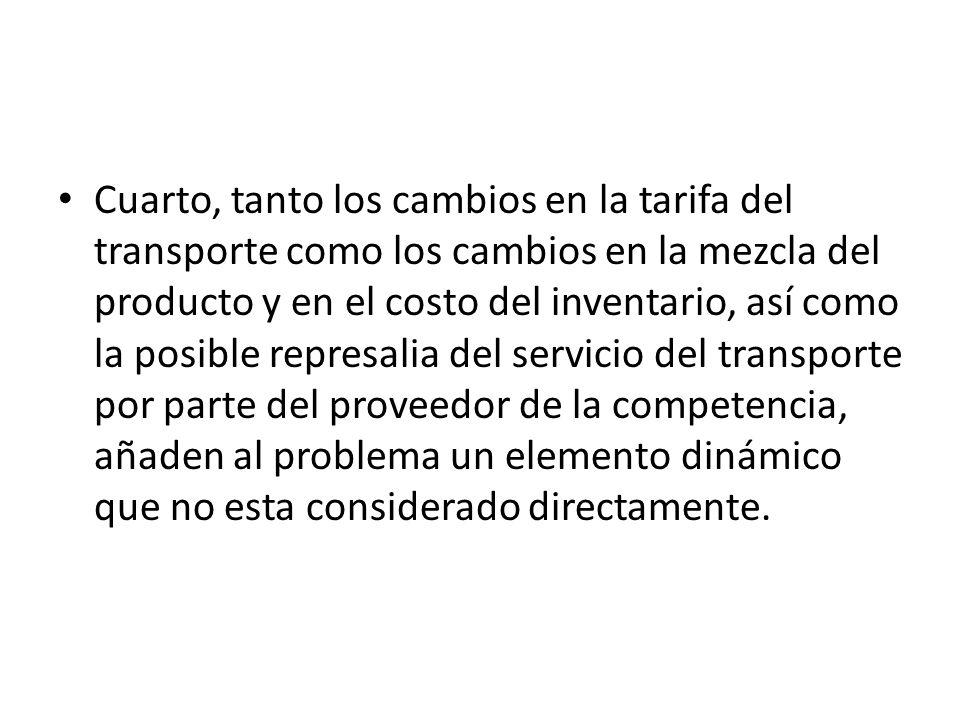 Cuarto, tanto los cambios en la tarifa del transporte como los cambios en la mezcla del producto y en el costo del inventario, así como la posible represalia del servicio del transporte por parte del proveedor de la competencia, añaden al problema un elemento dinámico que no esta considerado directamente.