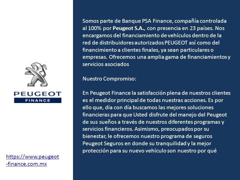Somos parte de Banque PSA Finance, compañía controlada al 100% por Peugeot S.A., con presencia en 23 países. Nos encargamos del financiamiento de vehículos dentro de la red de distribuidores autorizados PEUGEOT así como del financimiento a clientes finales, ya sean particulares o empresas. Ofrecemos una amplia gama de financiamientos y servicios asociados