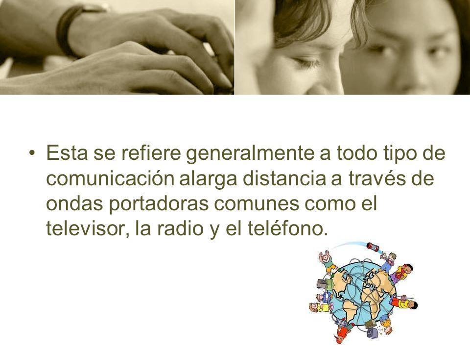 Esta se refiere generalmente a todo tipo de comunicación alarga distancia a través de ondas portadoras comunes como el televisor, la radio y el teléfono.