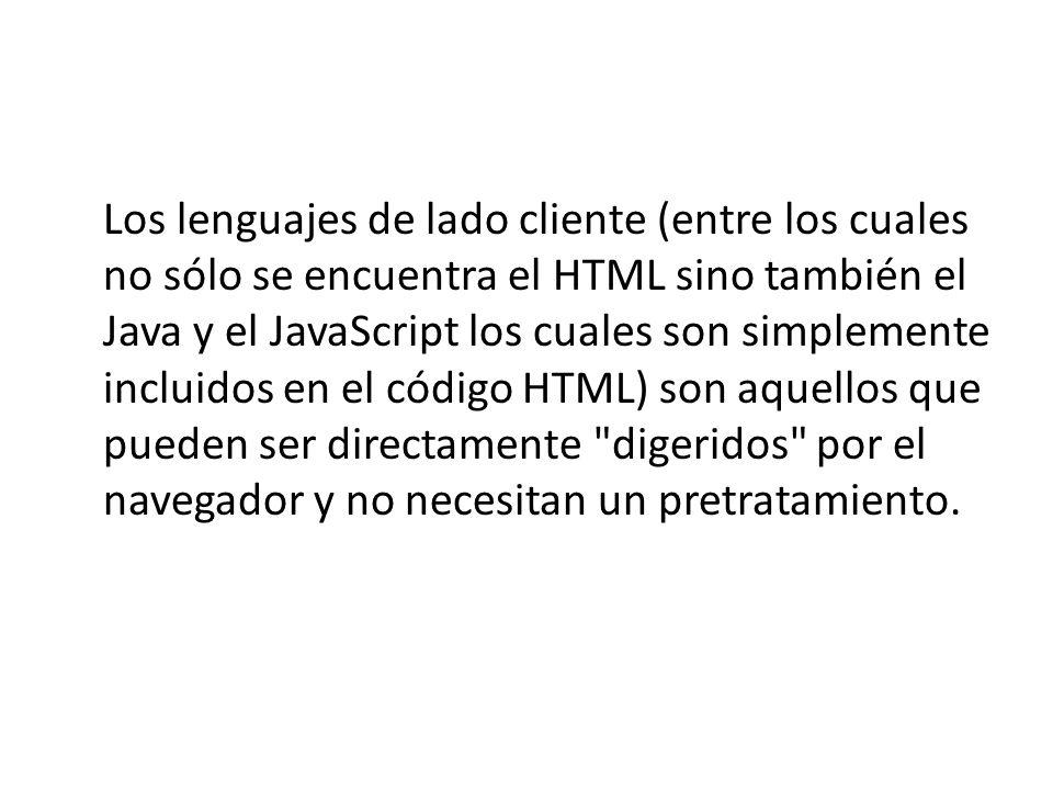 Los lenguajes de lado cliente (entre los cuales no sólo se encuentra el HTML sino también el Java y el JavaScript los cuales son simplemente incluidos en el código HTML) son aquellos que pueden ser directamente digeridos por el navegador y no necesitan un pretratamiento.