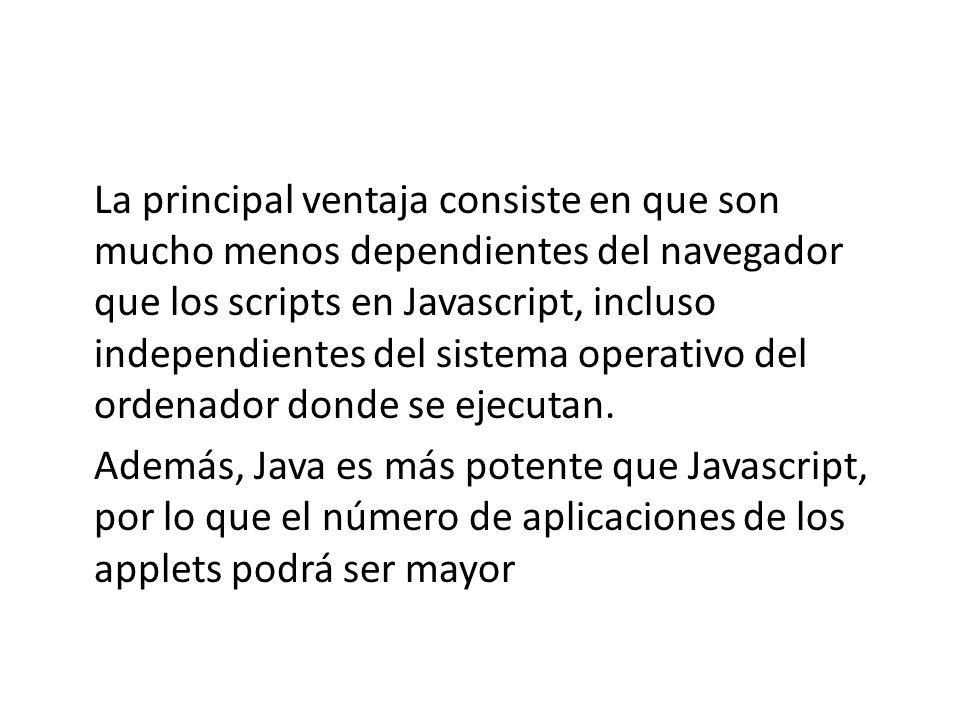 La principal ventaja consiste en que son mucho menos dependientes del navegador que los scripts en Javascript, incluso independientes del sistema operativo del ordenador donde se ejecutan.