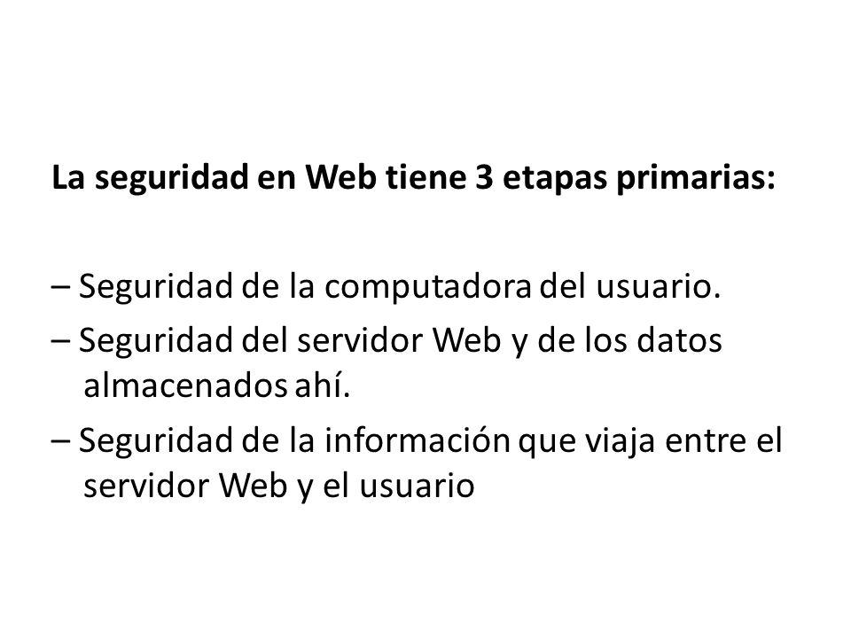 La seguridad en Web tiene 3 etapas primarias: – Seguridad de la computadora del usuario.