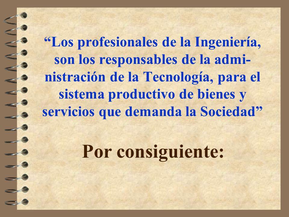 Los profesionales de la Ingeniería, son los responsables de la admi-nistración de la Tecnología, para el sistema productivo de bienes y servicios que demanda la Sociedad