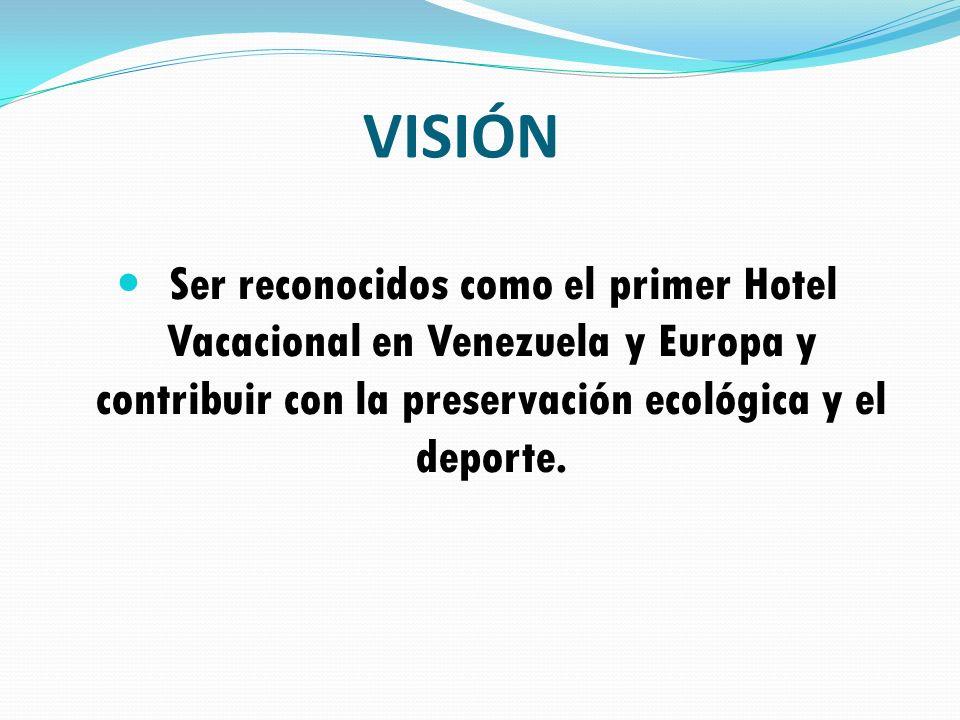 VISIÓN Ser reconocidos como el primer Hotel Vacacional en Venezuela y Europa y contribuir con la preservación ecológica y el deporte.