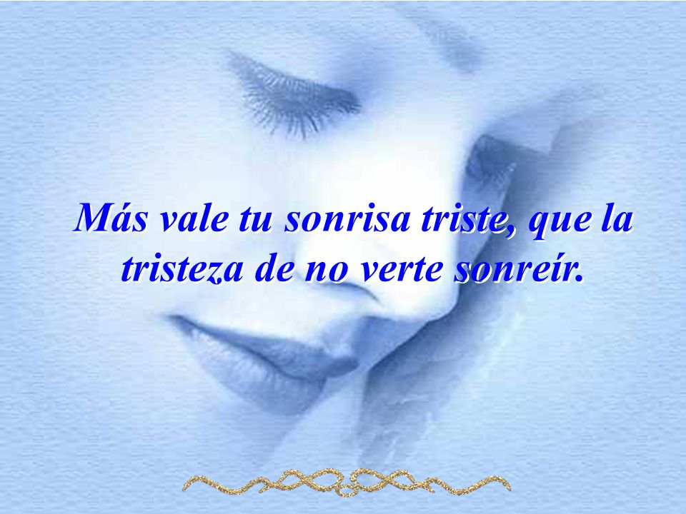 Más vale tu sonrisa triste, que la tristeza de no verte sonreír.