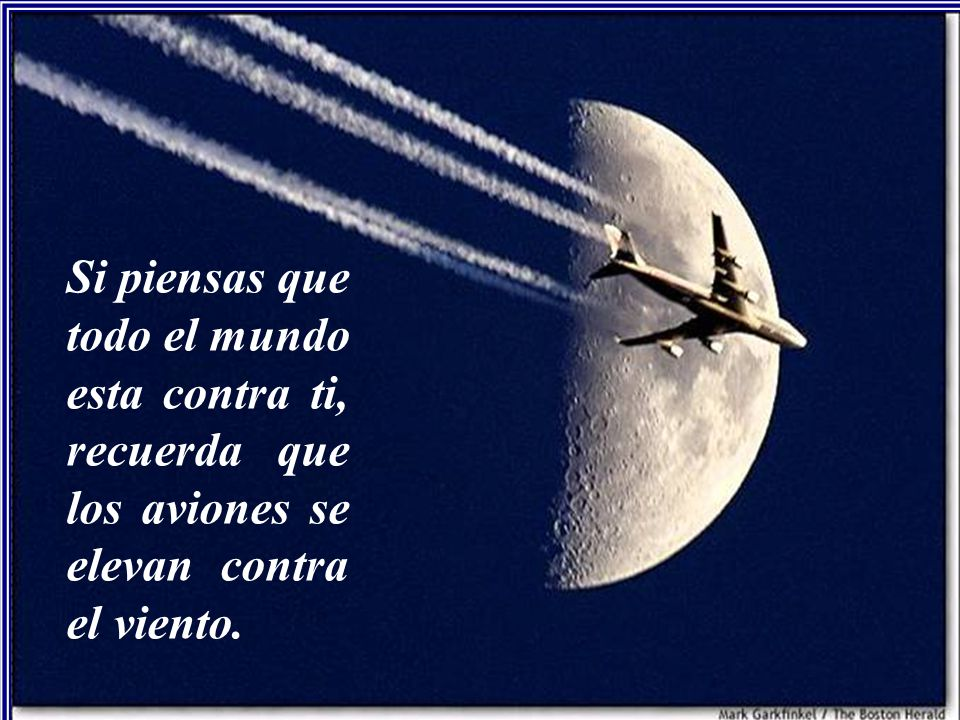 Si piensas que todo el mundo esta contra ti, recuerda que los aviones se elevan contra el viento.
