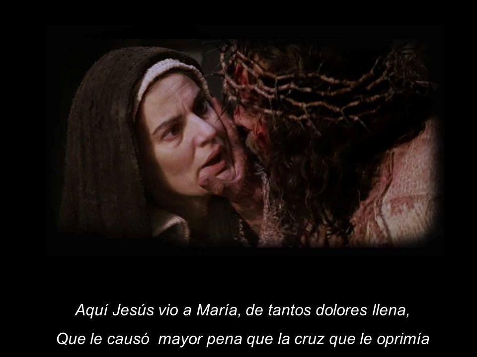 Aquí Jesús vio a María, de tantos dolores llena,