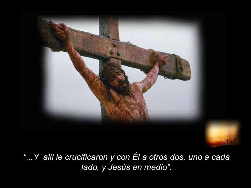 ...Y allí le crucificaron y con Él a otros dos, uno a cada lado, y Jesús en medio .