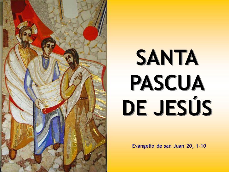 SANTA PASCUA DE JESÚS Evangelio de san Juan 20, 1-10