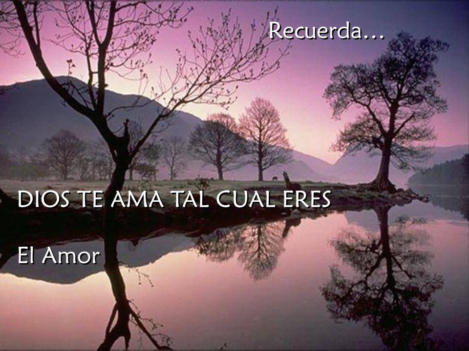 Recuerda… DIOS TE AMA TAL CUAL ERES El Amor
