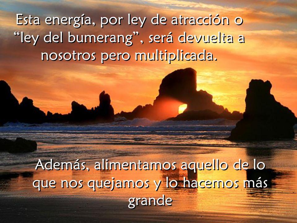 Esta energía, por ley de atracción o ley del bumerang , será devuelta a nosotros pero multiplicada.