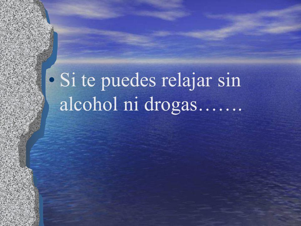 Si te puedes relajar sin alcohol ni drogas…….