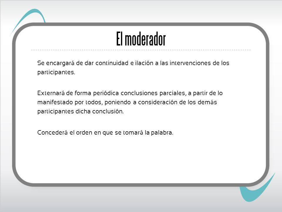 El moderador Se encargará de dar continuidad e ilación a las intervenciones de los participantes.