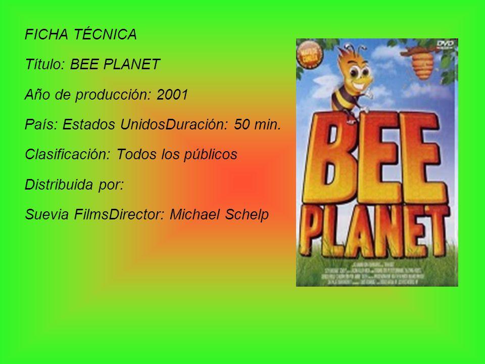 FICHA TÉCNICA Título: BEE PLANET. Año de producción: 2001. País: Estados UnidosDuración: 50 min. Clasificación: Todos los públicos.