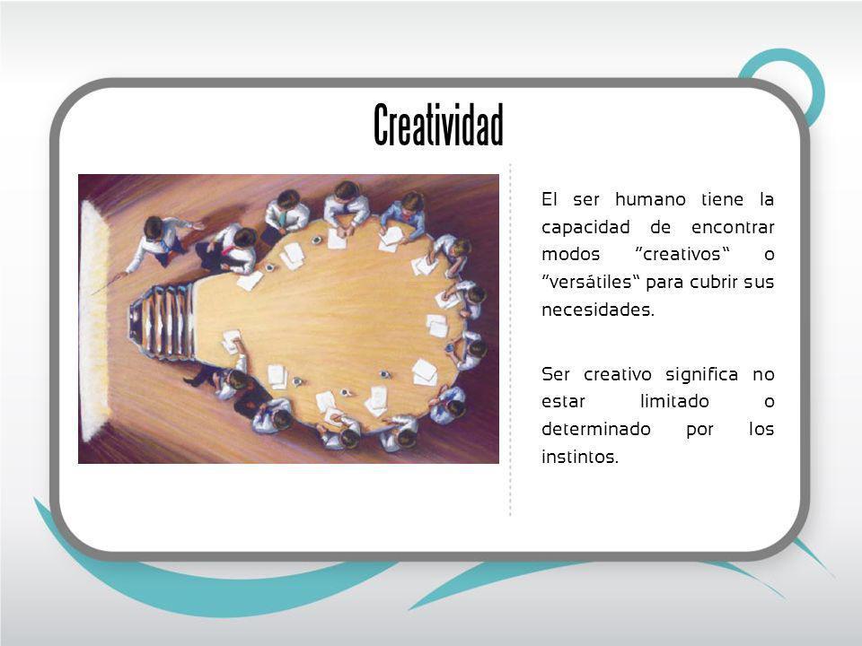Creatividad El ser humano tiene la capacidad de encontrar modos creativos o versátiles para cubrir sus necesidades.