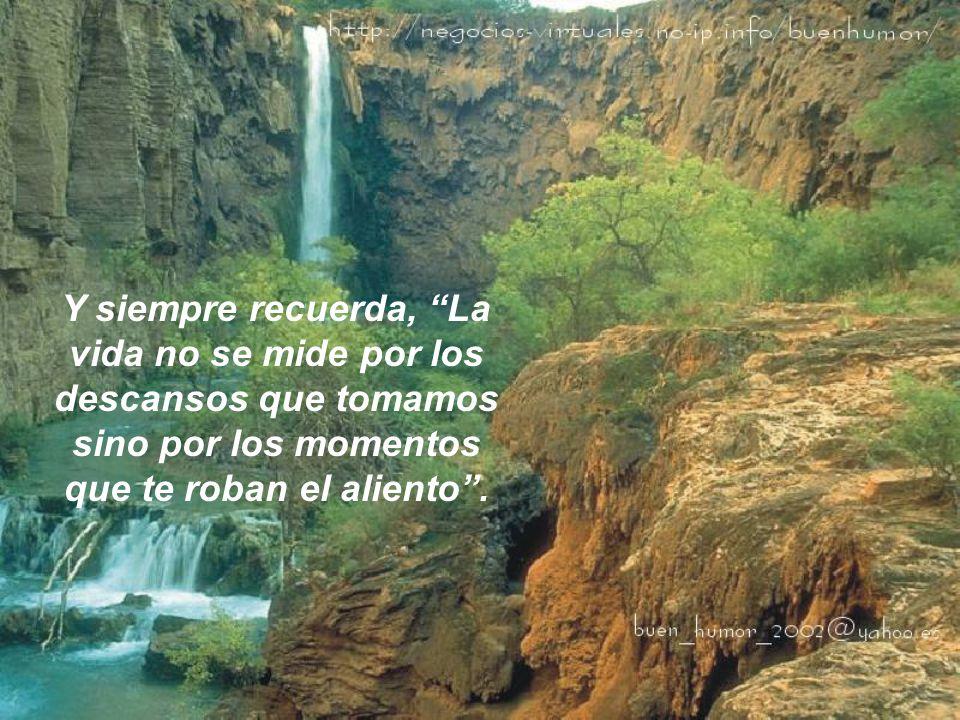 Y siempre recuerda, La vida no se mide por los descansos que tomamos sino por los momentos que te roban el aliento .