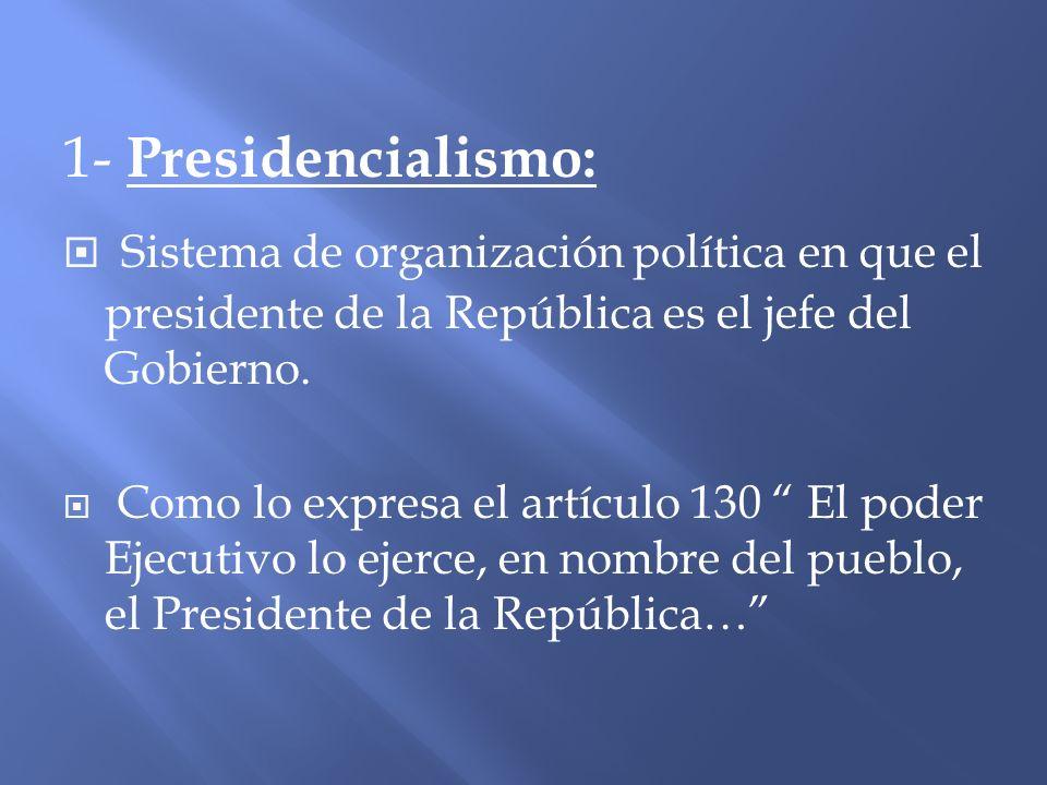 1- Presidencialismo: Sistema de organización política en que el presidente de la República es el jefe del Gobierno.