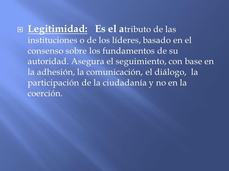 Legitimidad: Es el atributo de las instituciones o de los líderes, basado en el consenso sobre los fundamentos de su autoridad.
