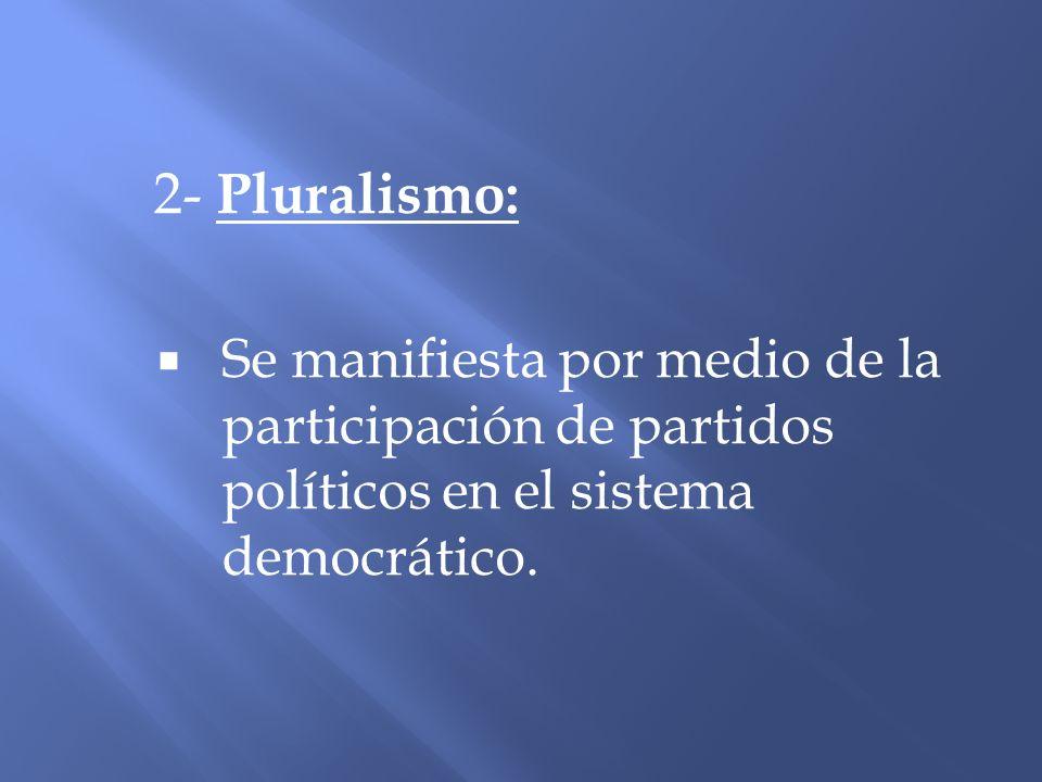 2- Pluralismo:Se manifiesta por medio de la participación de partidos políticos en el sistema democrático.