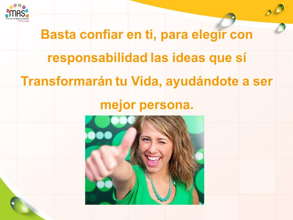 Basta confiar en ti, para elegir con responsabilidad las ideas que sí Transformarán tu Vida, ayudándote a ser mejor persona.