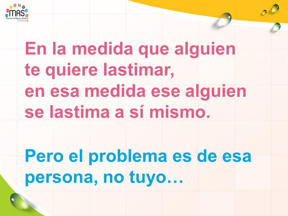 Pero el problema es de esa persona, no tuyo…