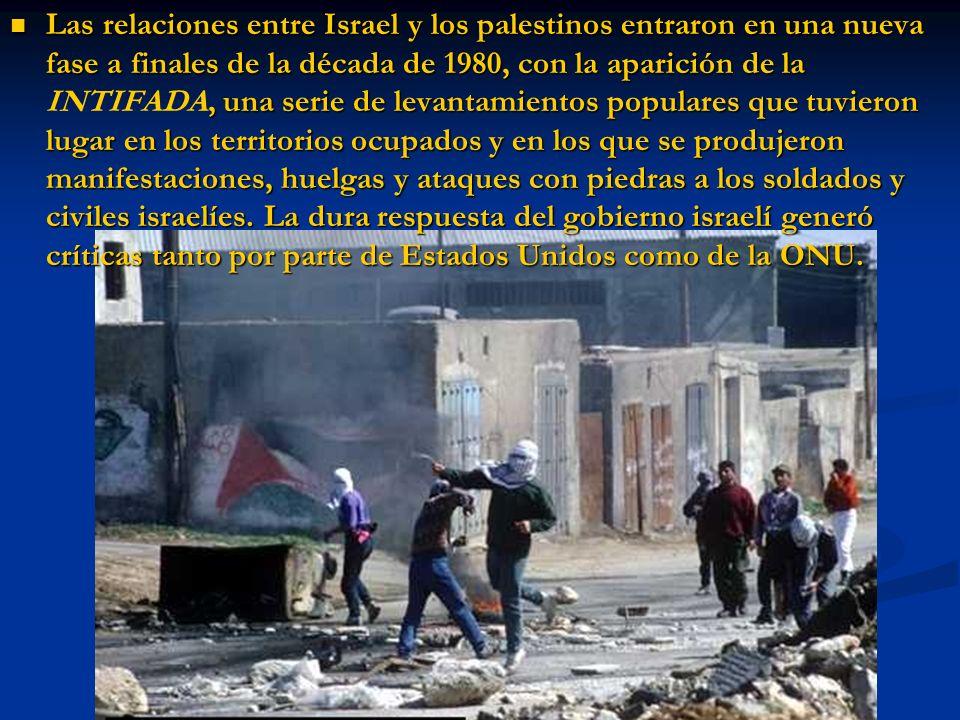 Las relaciones entre Israel y los palestinos entraron en una nueva fase a finales de la década de 1980, con la aparición de la INTIFADA, una serie de levantamientos populares que tuvieron lugar en los territorios ocupados y en los que se produjeron manifestaciones, huelgas y ataques con piedras a los soldados y civiles israelíes.