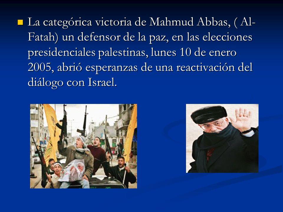 La categórica victoria de Mahmud Abbas, ( Al-Fatah) un defensor de la paz, en las elecciones presidenciales palestinas, lunes 10 de enero 2005, abrió esperanzas de una reactivación del diálogo con Israel.