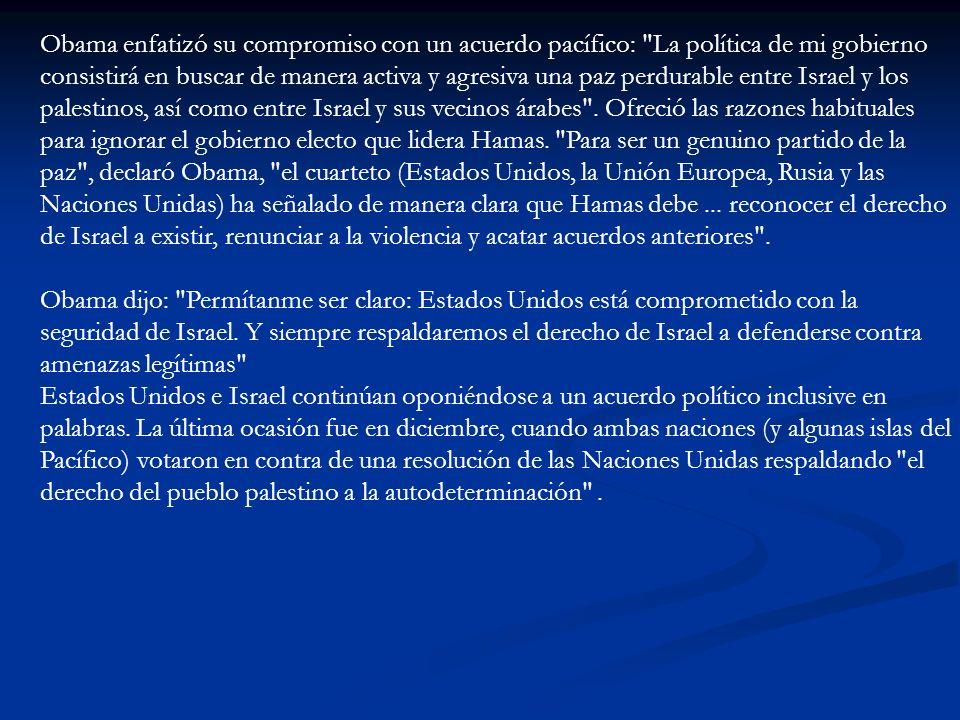 Obama enfatizó su compromiso con un acuerdo pacífico: La política de mi gobierno consistirá en buscar de manera activa y agresiva una paz perdurable entre Israel y los palestinos, así como entre Israel y sus vecinos árabes . Ofreció las razones habituales para ignorar el gobierno electo que lidera Hamas. Para ser un genuino partido de la paz , declaró Obama, el cuarteto (Estados Unidos, la Unión Europea, Rusia y las Naciones Unidas) ha señalado de manera clara que Hamas debe ... reconocer el derecho de Israel a existir, renunciar a la violencia y acatar acuerdos anteriores .