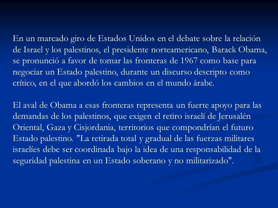 En un marcado giro de Estados Unidos en el debate sobre la relación de Israel y los palestinos, el presidente norteamericano, Barack Obama, se pronunció a favor de tomar las fronteras de 1967 como base para negociar un Estado palestino, durante un discurso descripto como crítico, en el que abordó los cambios en el mundo árabe.