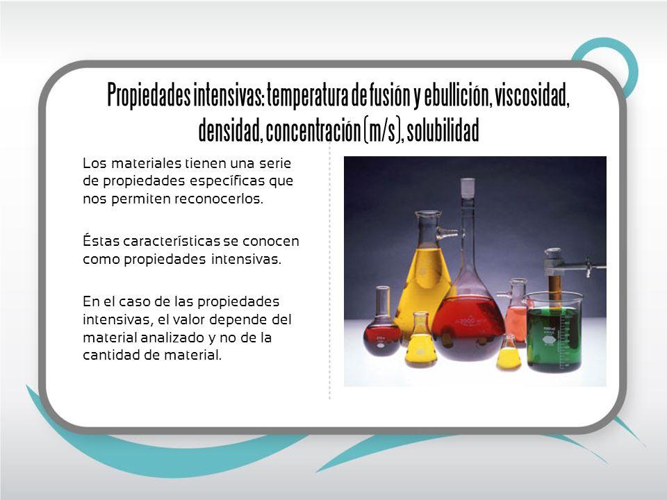 Propiedades intensivas: temperatura de fusión y ebullición, viscosidad, densidad, concentración (m/s), solubilidad