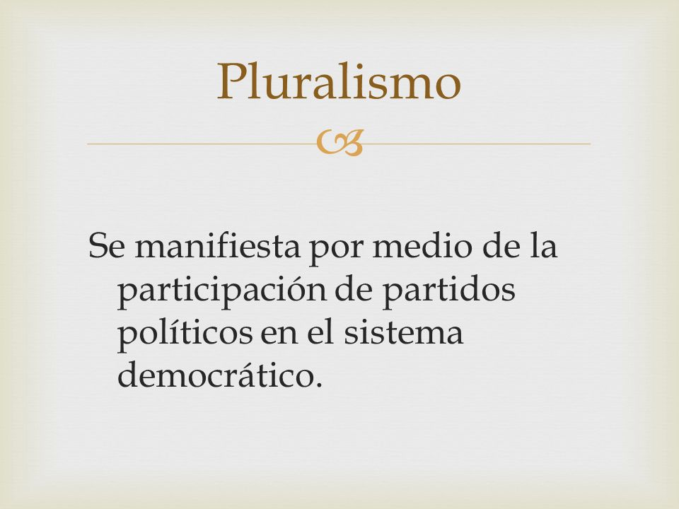 Pluralismo Se manifiesta por medio de la participación de partidos políticos en el sistema democrático.