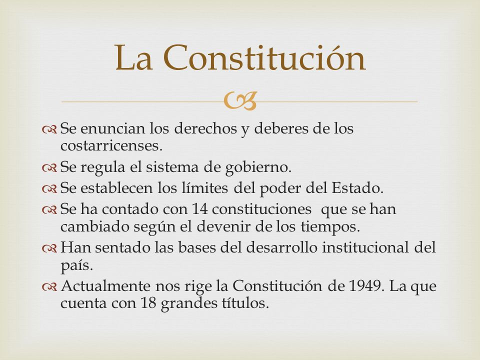 La Constitución Se enuncian los derechos y deberes de los costarricenses. Se regula el sistema de gobierno.
