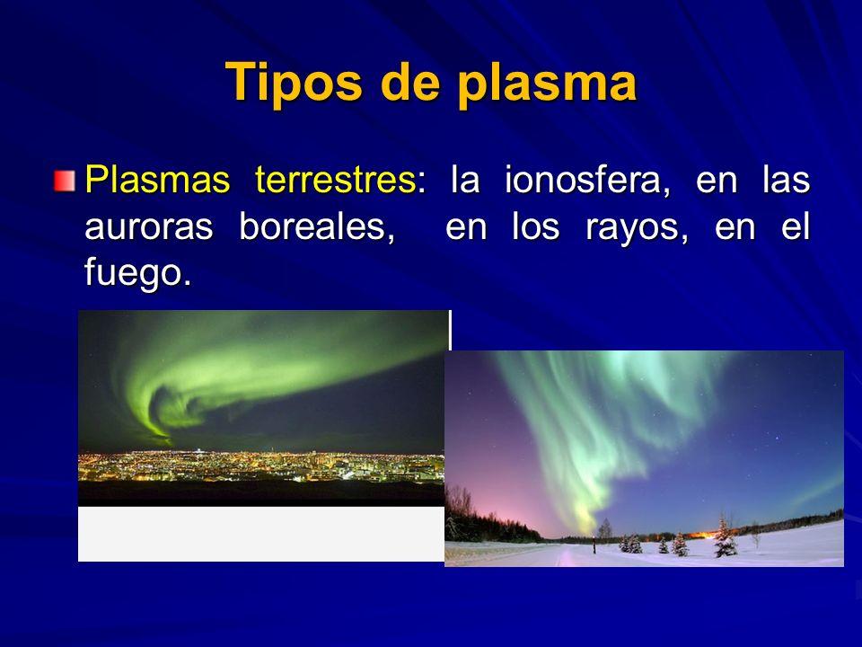 Tipos de plasmaPlasmas terrestres: la ionosfera, en las auroras boreales, en los rayos, en el fuego.